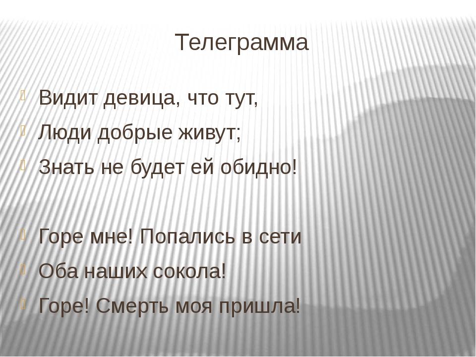 Телеграмма Видит девица, что тут, Люди добрые живут; Знать не будет ей обидно...