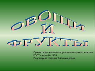 Презентацию выполнила учитель начальных классов ГБОУ школы № 1474 Пономарева