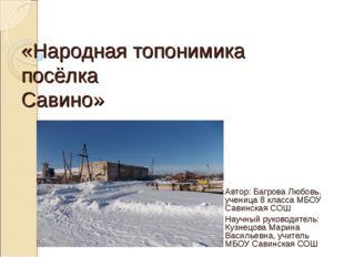 «Народная топонимика посёлка Савино» Автор: Багрова Любовь, ученица 8 класса