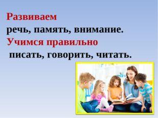Развиваем речь, память, внимание. Учимся правильно писать, говорить, читать.
