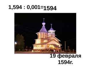 1,594 : 0,001= 1594 19 февраля 1594г.