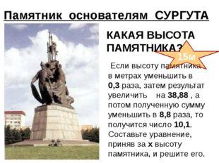 Памятник основателям СУРГУТА Если высоту памятника в метрах уменьшить в 0,