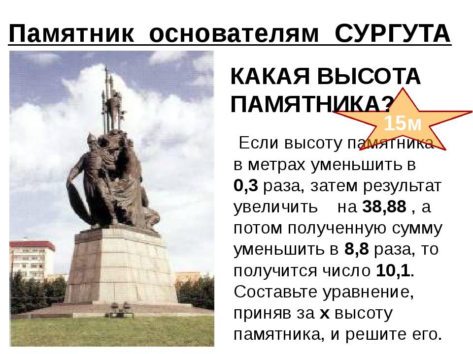 Памятник основателям СУРГУТА Если высоту памятника в метрах уменьшить в 0,...