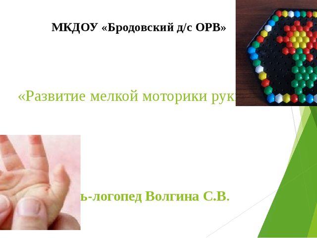 «Развитие мелкой моторики руки» Учитель-логопед Волгина С.В. МКДОУ «Бродовски...