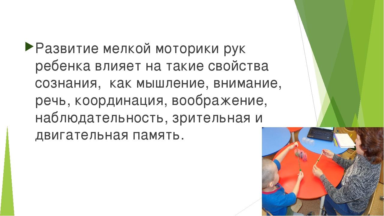Развитие мелкой моторики рук ребенка влияет на такие свойства сознания, как м...