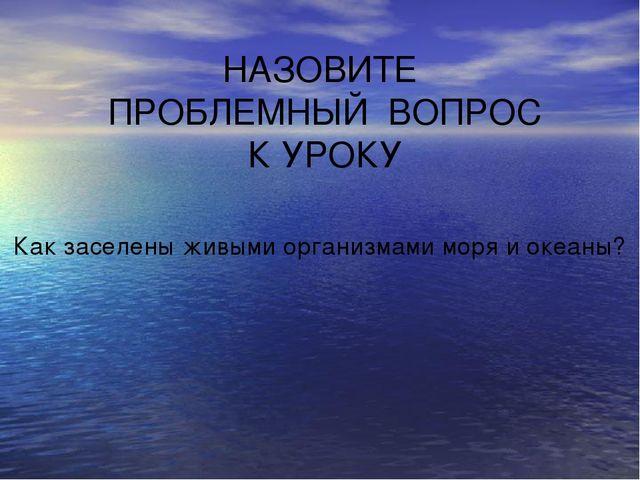 НАЗОВИТЕ ПРОБЛЕМНЫЙ ВОПРОС К УРОКУ Как заселены живыми организмами моря и оке...