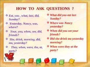 HOW TO ASK QUESTIONS ? Eat, you , what, last, did, Sunday? Yesterday, Nancy,