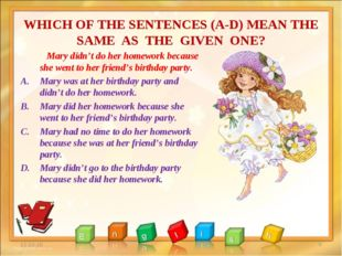 WHICH OF THE SENTENCES (A-D) MEAN THE SAME AS THE GIVEN ONE? * * Mary didn't