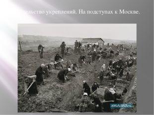 Строительство укреплений. На подступах к Москве.
