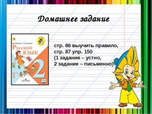Домашнее задание стр. 86 выучить правило, стр. 87 упр. 150 (1 задание – устно