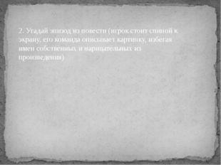 2. Угадай эпизод из повести (игрок стоит спиной к экрану, его команда описыва