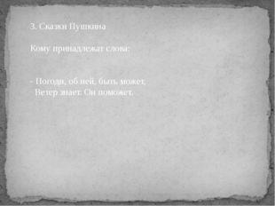 3. Сказки Пушкина Кому принадлежат слова:  - Погоди, об ней, быть может, Вет
