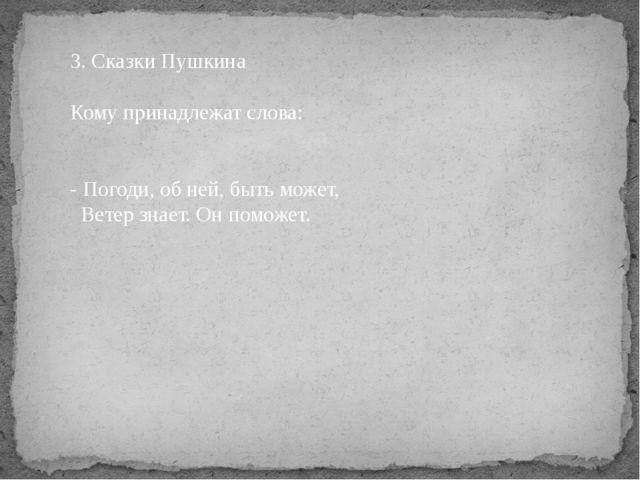 3. Сказки Пушкина Кому принадлежат слова:  - Погоди, об ней, быть может, Вет...