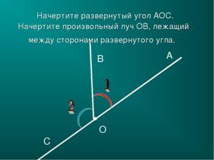 A B C O Начертите развернутый угол АОС. Начертите произвольный луч ОB, лежащи