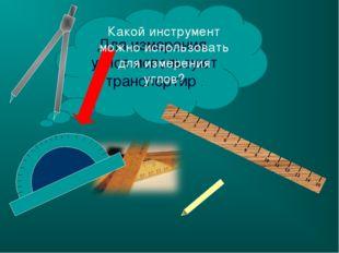 Для измерения углов используют транспортир . Какой инструмент можно использов