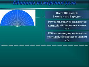 Единицы измерения угла Всего 180 частей. 1 часть – это 1 градус. 1/60 часть г