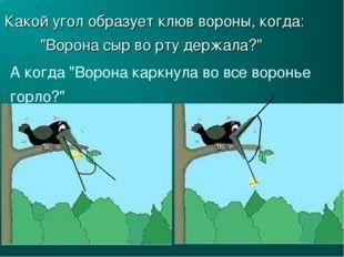 """Какой угол образует клюв вороны, когда: """"Ворона сыр во рту держала?"""" А когда"""