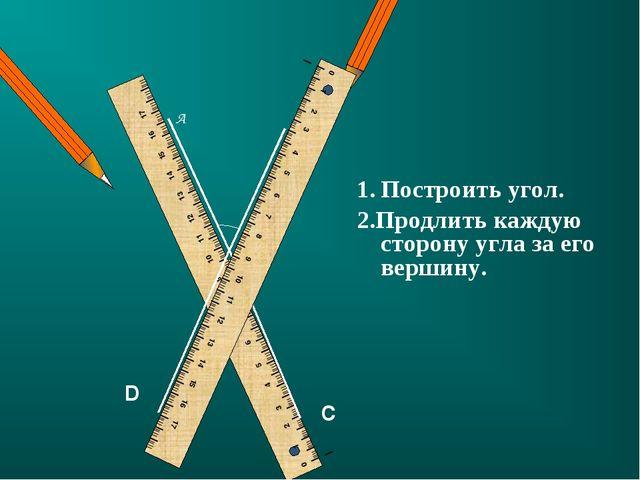 C D Построить угол. 2.Продлить каждую сторону угла за его вершину.