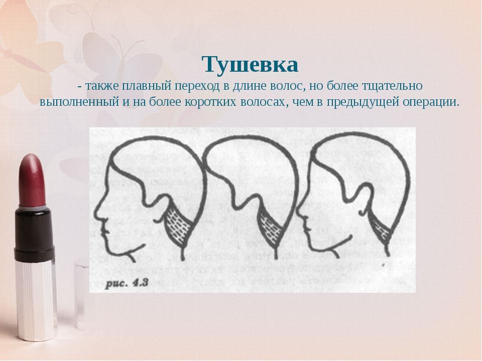 Тушевка - также плавный переход в длине волос, но более тщательно выполненный...