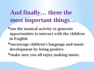 And finally… three the most important things… use the musical activity to gen