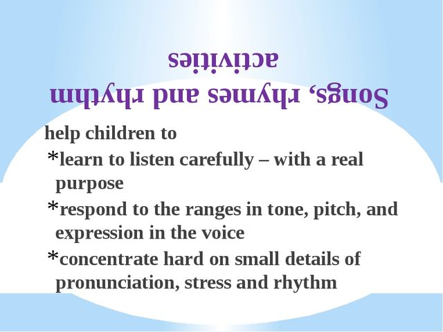 Songs, rhymes and rhythm activities help children to learn to listen carefull...