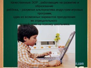 Качественные ЭОР , работающие на развитие и образование ребёнка, - разумная