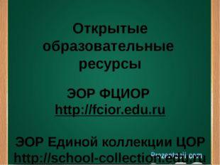 Открытые образовательные ресурсы ЭОР ФЦИОР http://fcior.edu.ru ЭОР Единой ко
