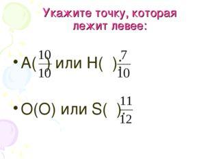 Укажите точку, которая лежит левее: А( ) или Н( ); О(О) или S( ).