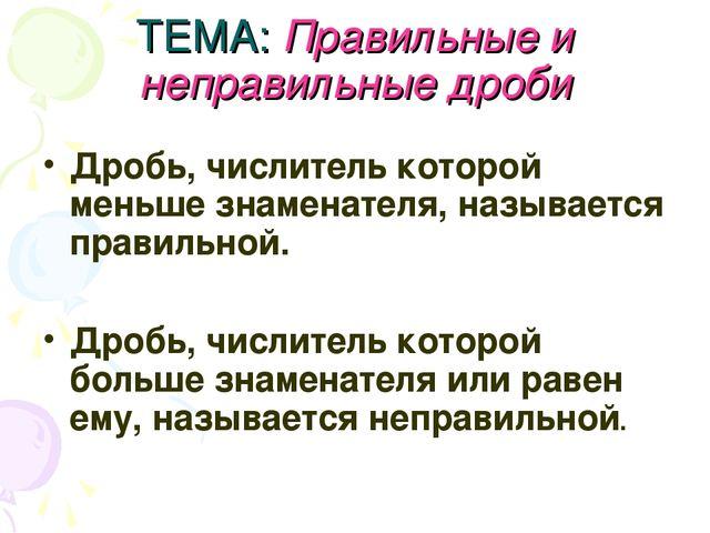 ТЕМА: Правильные и неправильные дроби Дробь, числитель которой меньше знамена...