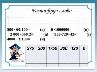 Расшифруй слово 500 ∙ 60:100= (а) 0 ∙1000000= (и) 2000 -500:2= (д) 953-720+4