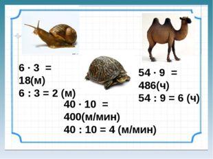 6 ∙ 3 = 18(м) 6 : 3 = 2 (м) 40 ∙ 10 = 400(м/мин) 40 : 10 = 4 (м/мин) 54 ∙ 9 =