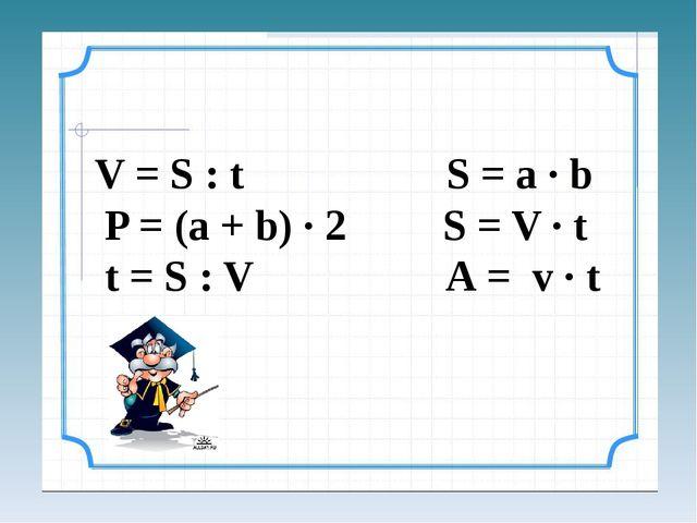 V = S : t S = a ∙ b P = (a + b) ∙ 2 S = V ∙ t t = S : V А = v ∙ t