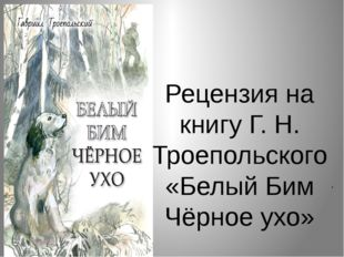 Рецензия на книгу Г. Н. Троепольского «Белый Бим Чёрное ухо» .