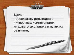Цель: - рассказать родителям о личностных компетенциях младшего школьника и