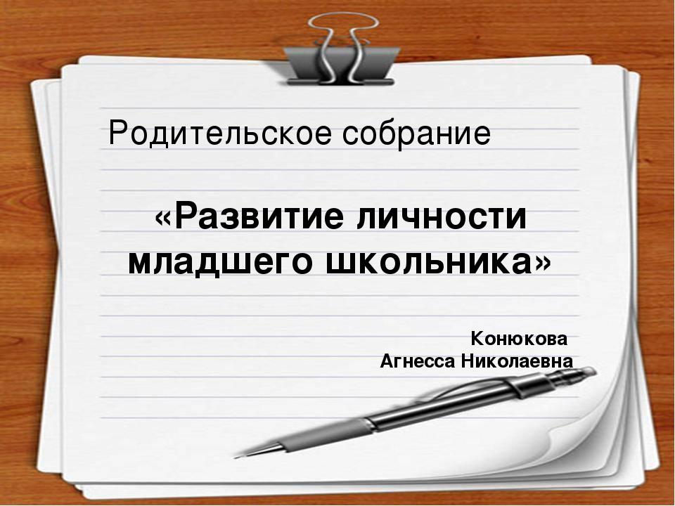 Родительское собрание «Развитие личности младшего школьника» Конюкова Агнесса...