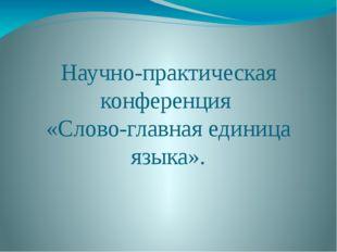 Научно-практическая конференция «Слово-главная единица языка».