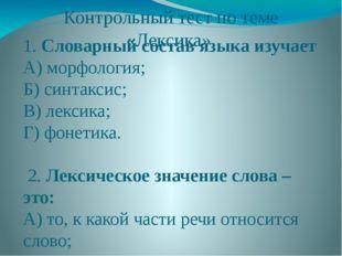Контрольный тест по теме «Лексика». 1. Словарный состав языка изучает А) морф