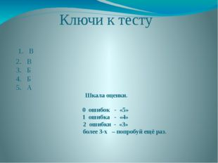 Ключи к тесту 1. В 2. В 3. Б 4. Б 5. А Шкала оценки. 0 ошибок - «5» 1 ошибка