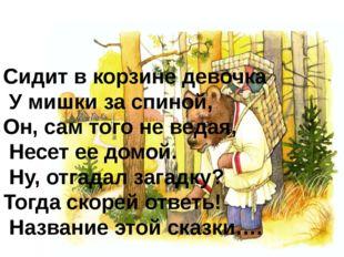 Сидит в корзине девочка У мишки за спиной, Он, сам того не ведая, Несет ее до