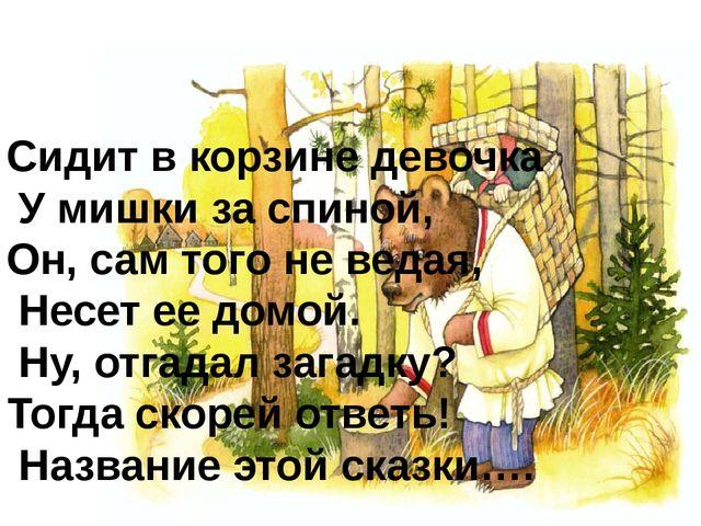 Сидит в корзине девочка У мишки за спиной, Он, сам того не ведая, Несет ее до...
