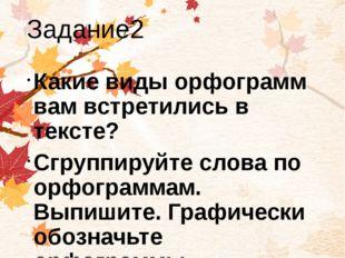Задание2 Какие виды орфограмм вам встретились в тексте? Сгруппируйте слова по