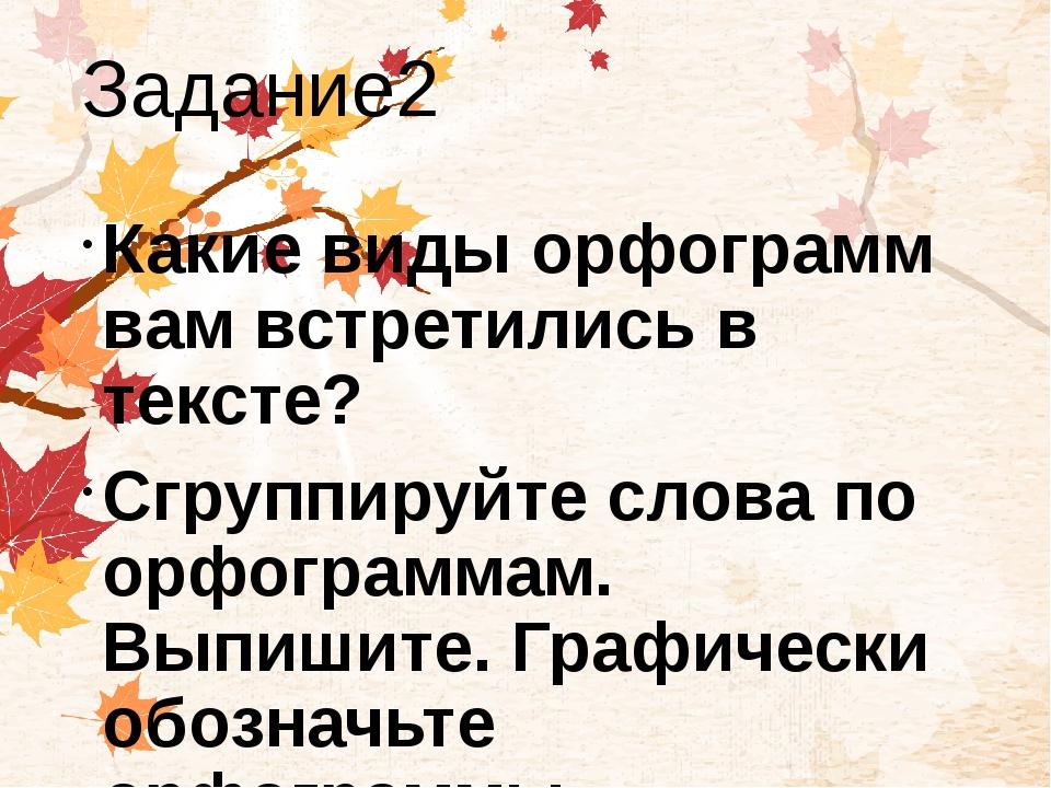 Задание2 Какие виды орфограмм вам встретились в тексте? Сгруппируйте слова по...