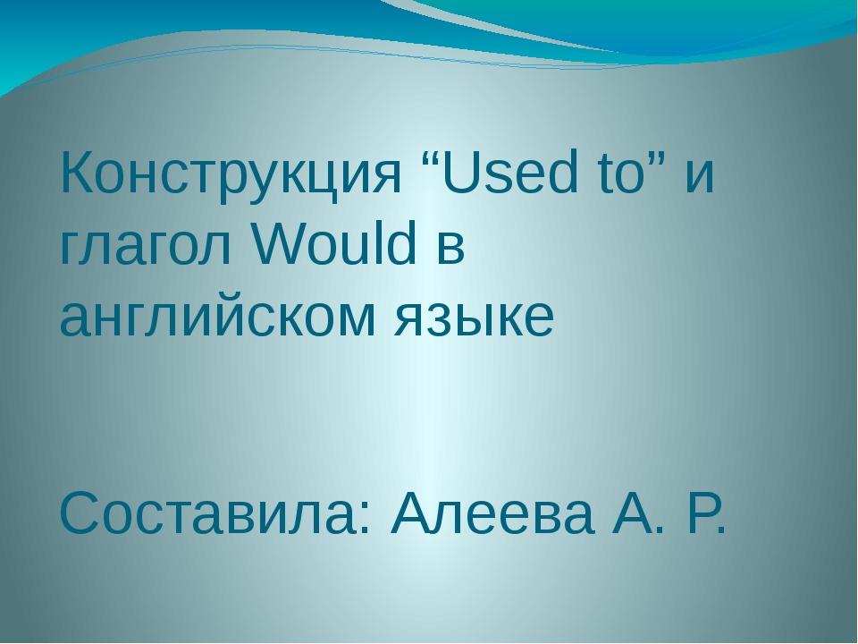 """Конструкция """"Used to"""" и глагол Would в английском языке Составила: Алеева А. Р."""