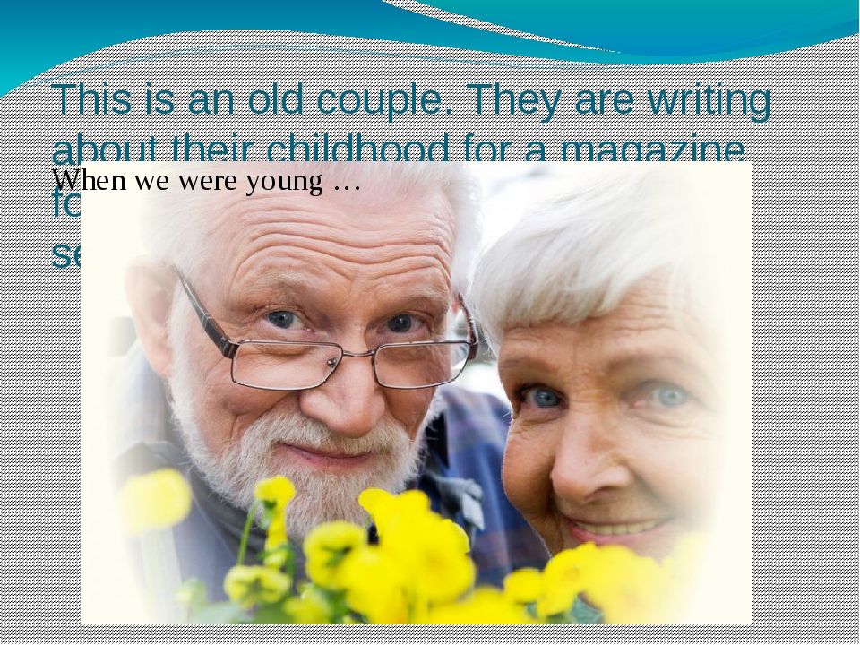 This is an old couple. They are writing about their childhood for a magazine...