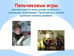 Пальчиковые игры рекомендуются всем детям, особенно с речевыми проблемами. Пр