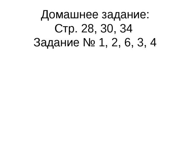 Домашнее задание: Стр. 28, 30, 34 Задание № 1, 2, 6, 3, 4