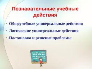 Познавательные учебные действия Общеучебные универсальные действия Логические