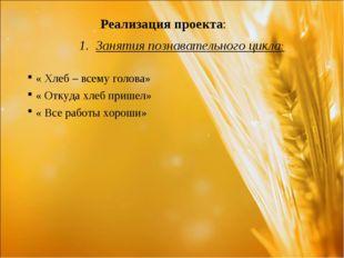 Реализация проекта: Занятия познавательного цикла: « Хлеб – всему голова» «