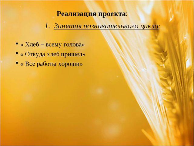 Реализация проекта: Занятия познавательного цикла: « Хлеб – всему голова» «...