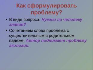 Как сформулировать проблему? В виде вопроса: Нужны ли человеку знания? Сочета